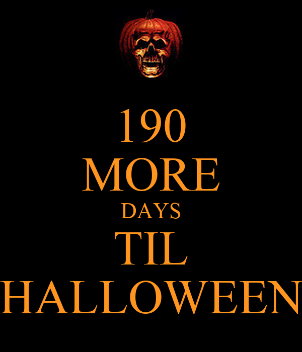 190 MORE DAYS TIL HALLOWEEN