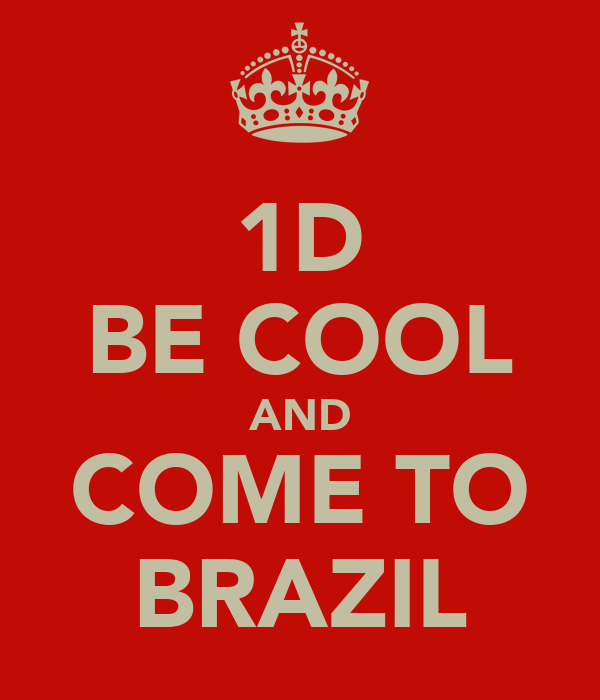 1D BE COOL AND COME TO BRAZIL