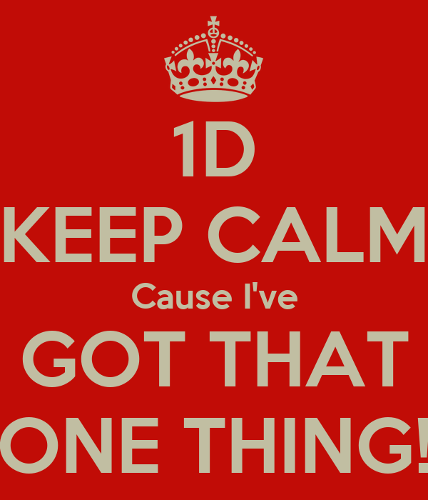 1D KEEP CALM Cause I've GOT THAT ONE THING!