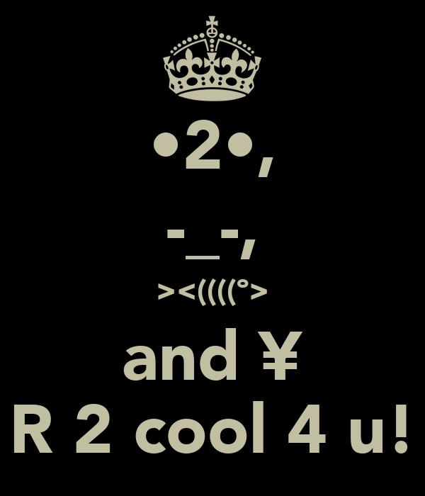 •2•, -_-, ><((((º> and ¥ R 2 cool 4 u!