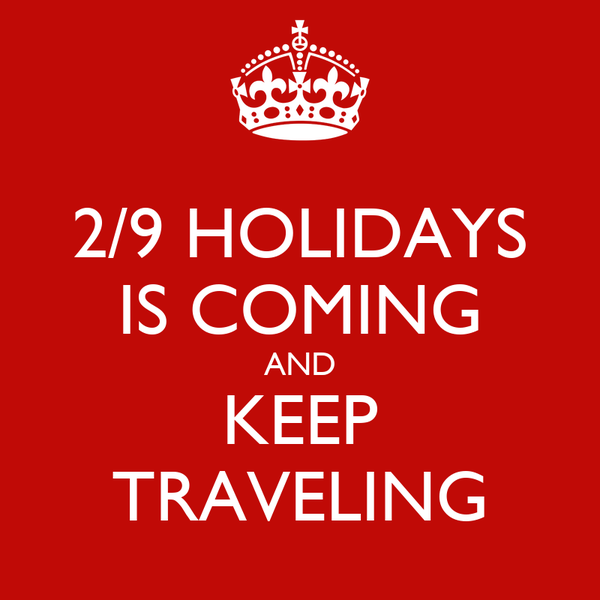 2/9 HOLIDAYS IS COMING AND KEEP TRAVELING