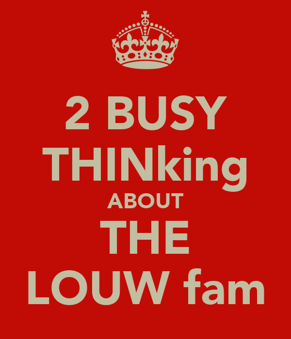 2 BUSY THINking ABOUT THE LOUW fam