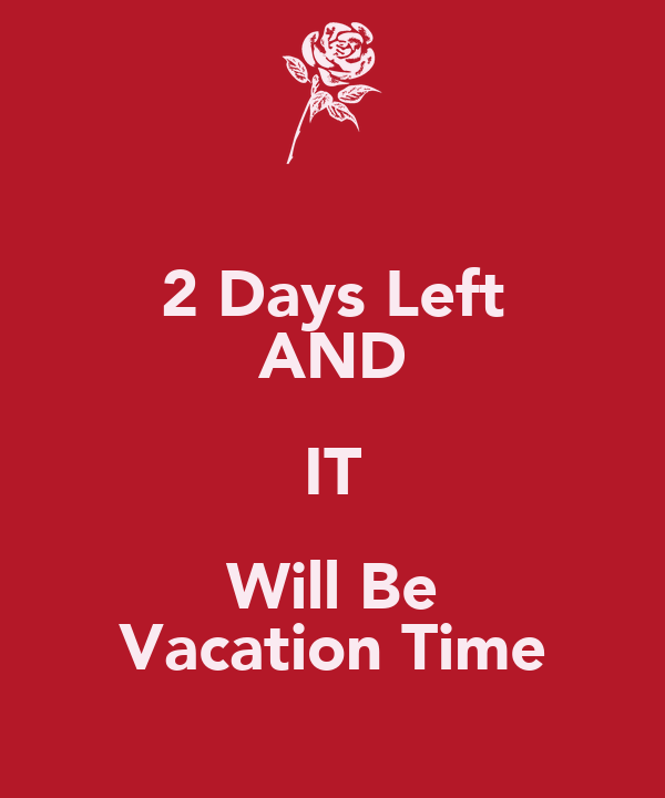 2 Days Left AND IT Will Be Vacation Time