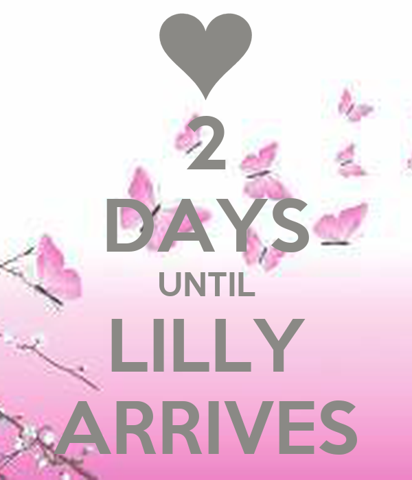2 DAYS UNTIL LILLY ARRIVES