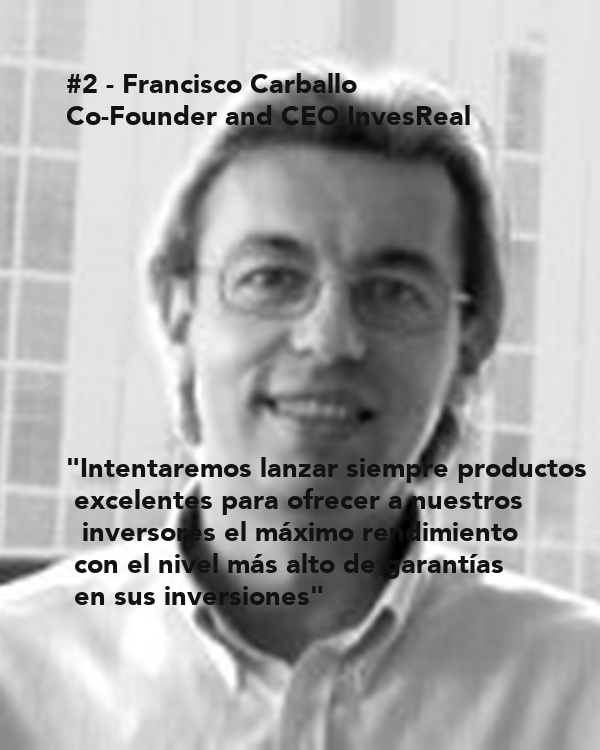 """#2 - Francisco Carballo Co-Founder and CEO InvesReal           """"Intentaremos lanzar siempre productos  excelentes para ofrecer a nuestros   inversores el máximo rendimiento  con el nivel más alto de garantías  en sus inversiones"""""""