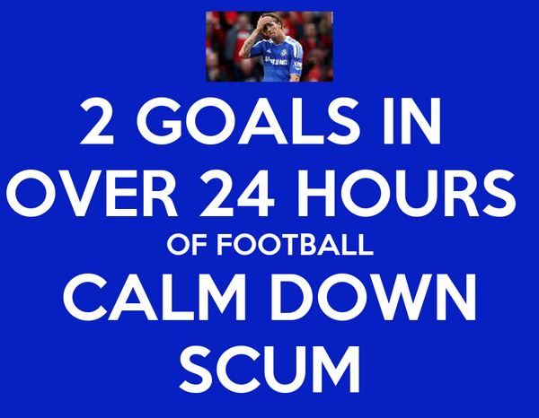 2 GOALS IN  OVER 24 HOURS  OF FOOTBALL CALM DOWN SCUM