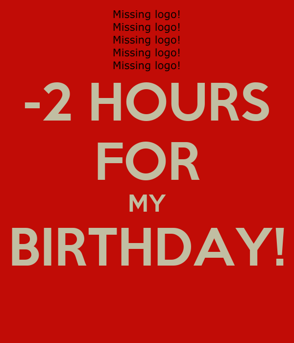 -2 HOURS FOR MY BIRTHDAY!