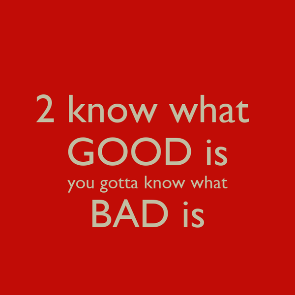 2 know what  GOOD is you gotta know what BAD is