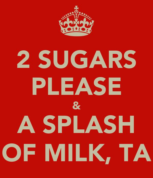 2 SUGARS PLEASE & A SPLASH OF MILK, TA