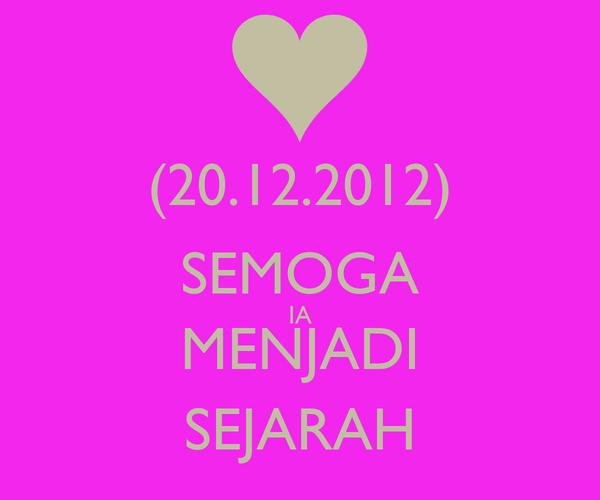 (20.12.2012) SEMOGA IA MENJADI SEJARAH