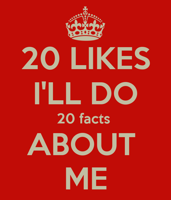 20 LIKES I'LL DO 20 facts  ABOUT  ME