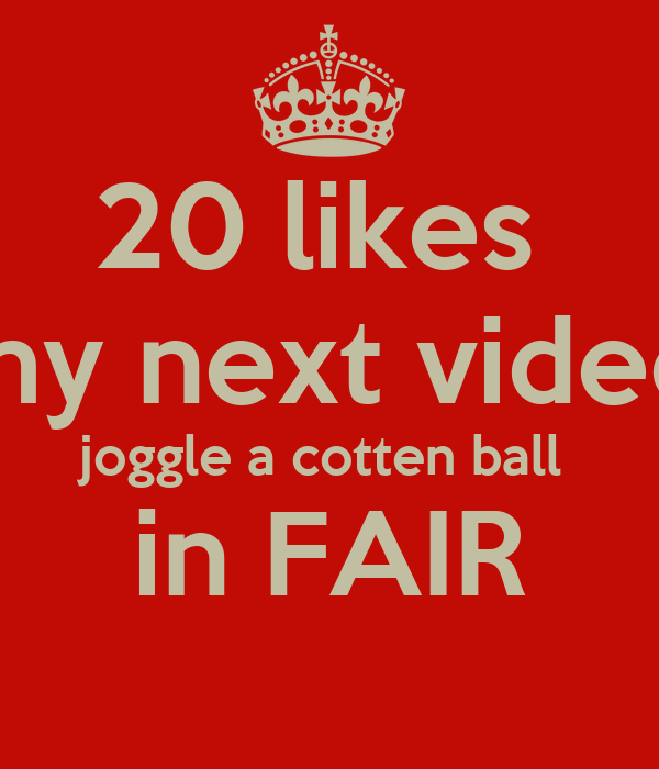 20 likes  in my next video ill joggle a cotten ball  in FAIR