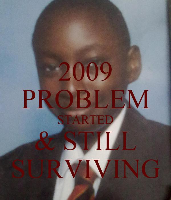 2009 PROBLEM STARTED & STILL SURVIVING