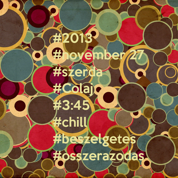 #2013 #november 27   #szerda  #Colaj  #3:45 #chill  #beszelgetes   #osszerazodas