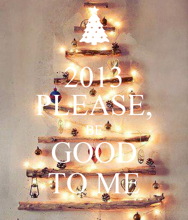 2013 PLEASE, BE GOOD TO ME
