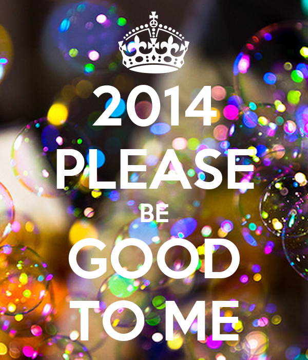 2014 PLEASE BE GOOD TO ME
