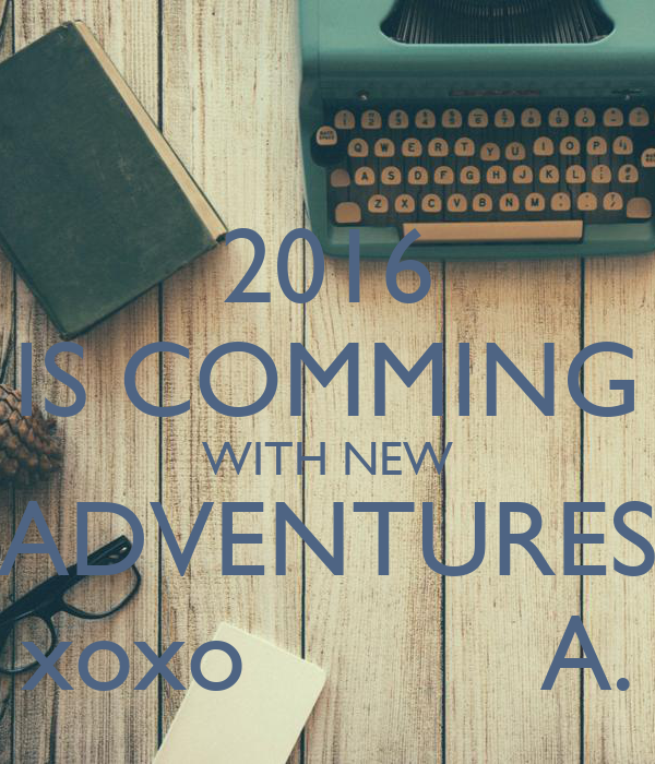 2016 IS COMMING WITH NEW ADVENTURES xoxo          A.