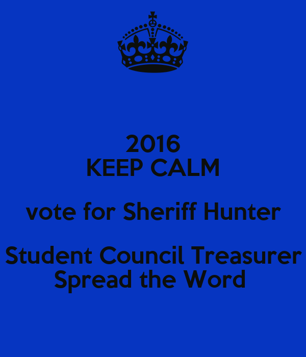 2016 KEEP CALM vote for Sheriff Hunter Student Council Treasurer Spread the Word