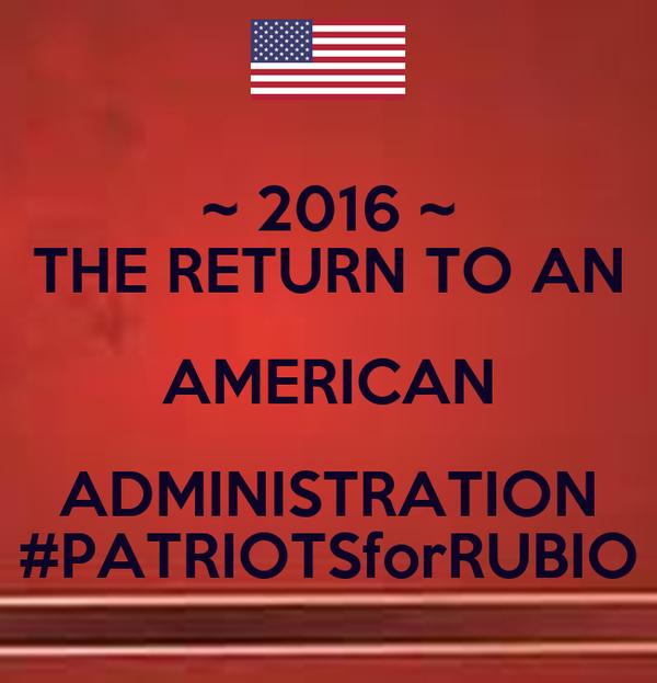 ~ 2016 ~ THE RETURN TO AN AMERICAN ADMINISTRATION #PATRIOTSforRUBIO