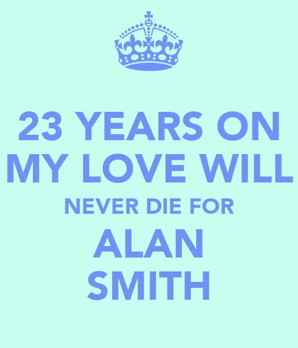 23 YEARS ON MY LOVE WILL NEVER DIE FOR ALAN SMITH