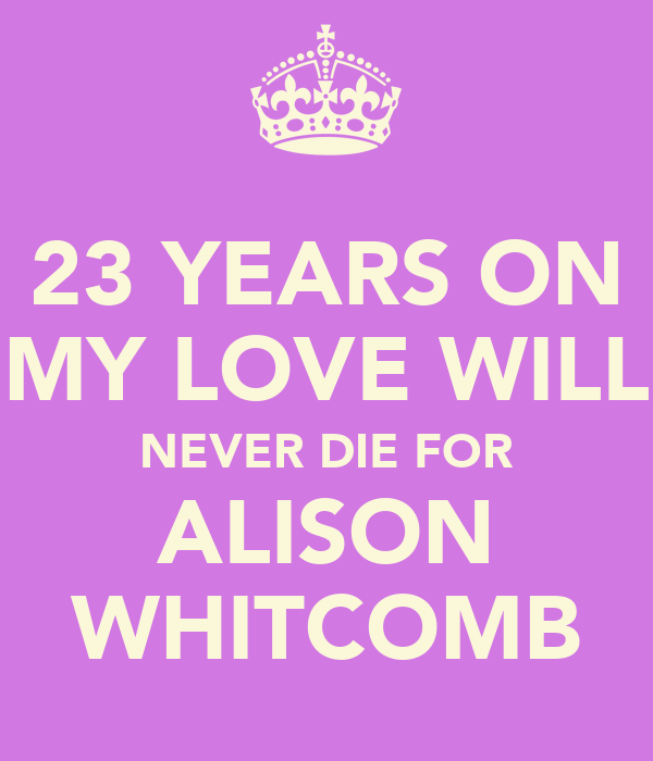 23 YEARS ON MY LOVE WILL NEVER DIE FOR ALISON WHITCOMB