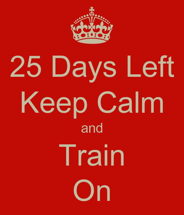 25 Days Left Keep Calm and Train On
