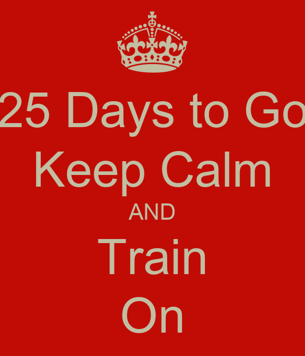 25 Days to Go Keep Calm AND Train On