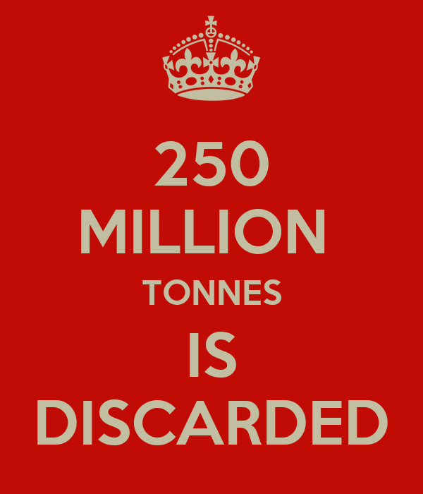 250 MILLION  TONNES IS DISCARDED