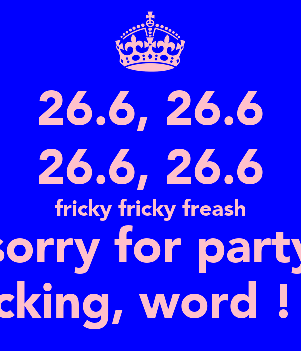 26.6, 26.6 26.6, 26.6 fricky fricky freash sorry for party rocking, word ! :D