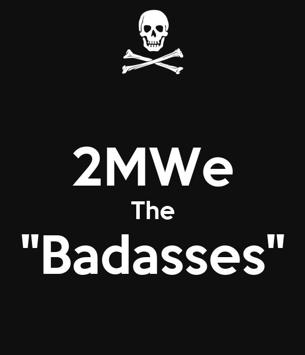 """2MWe The """"Badasses"""""""