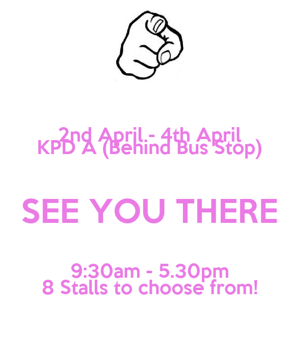 2nd April - 4th April KPD A (Behind Bus Stop) SEE YOU THERE 9:30am - 5.30pm 8 Stalls to choose from!
