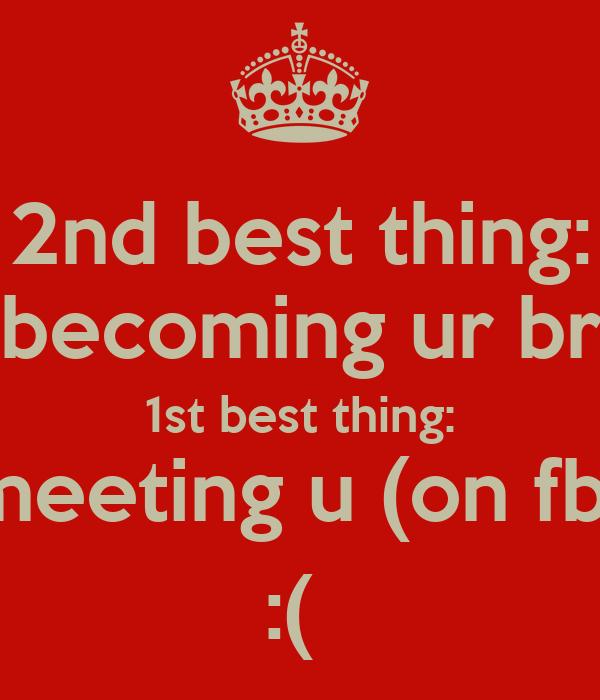 2nd best thing: - becoming ur bro 1st best thing: meeting u (on fb) :(