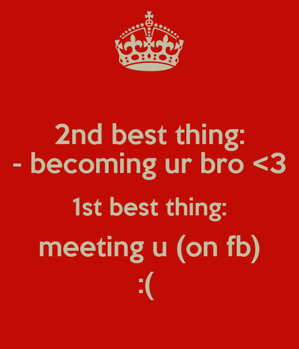 2nd best thing: - becoming ur bro <3 1st best thing: meeting u (on fb) :(
