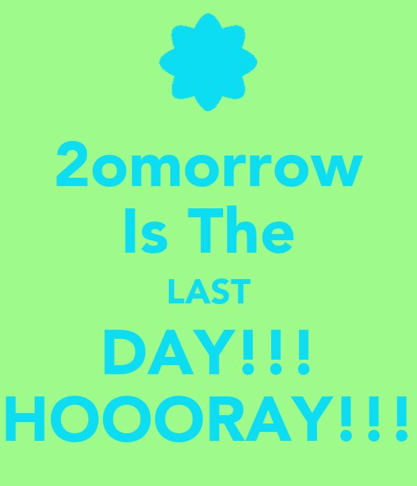 2omorrow Is The LAST DAY!!! HOOORAY!!!