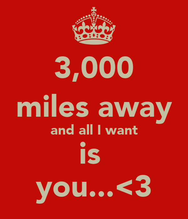 3,000 miles away and all I want is  you...<3