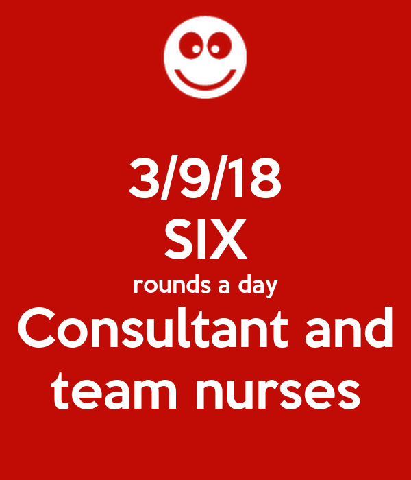 3/9/18 SIX rounds a day Consultant and team nurses