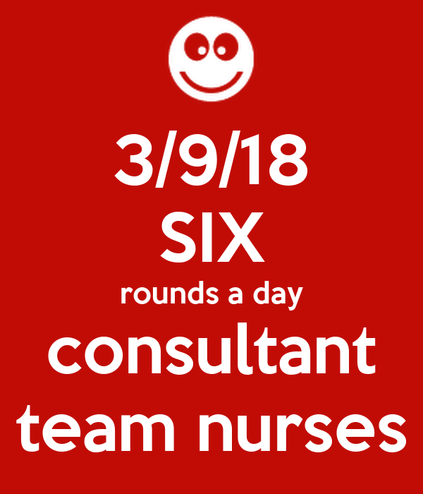 3/9/18 SIX rounds a day consultant team nurses