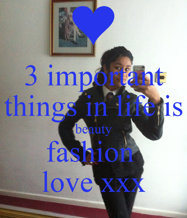 3 important things in life is beauty fashion  love xxx