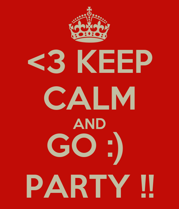 <3 KEEP CALM AND GO :)  PARTY !!