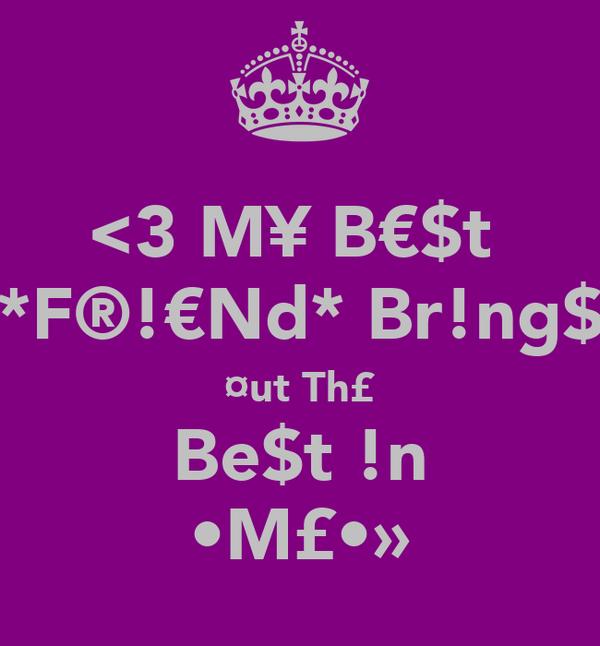 <3 M¥ B€$t  *F®!€Nd* Br!ng$ ¤ut Th£ Be$t !n •M£•»