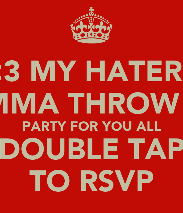 <3 MY HATERS IMMA THROW A PARTY FOR YOU ALL DOUBLE TAP TO RSVP
