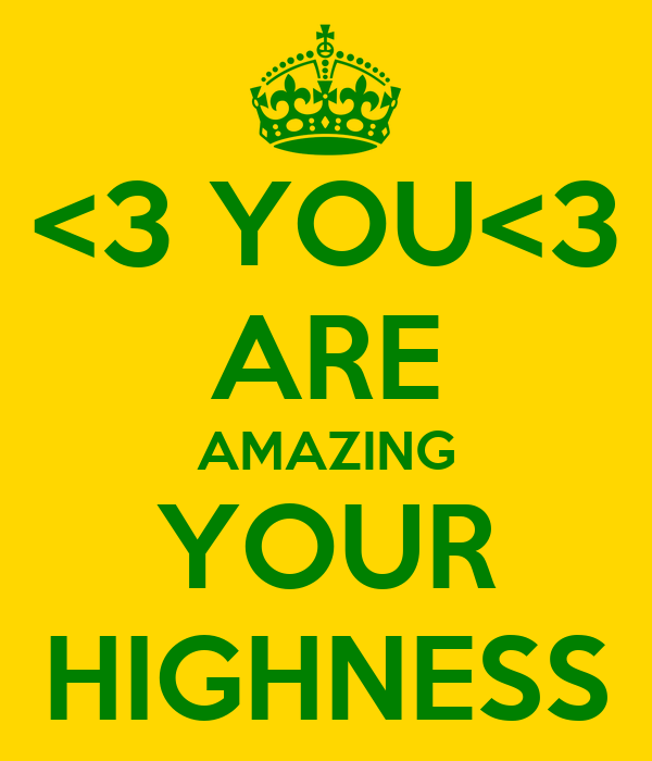<3 YOU<3 ARE AMAZING YOUR HIGHNESS