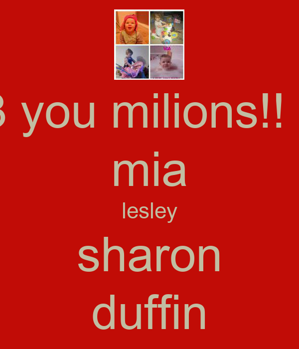 <3 you milions!! :D mia lesley sharon duffin