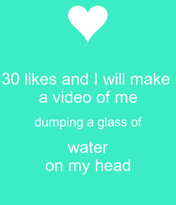30 likes and I will make  a video of me dumping a glass of water on my head