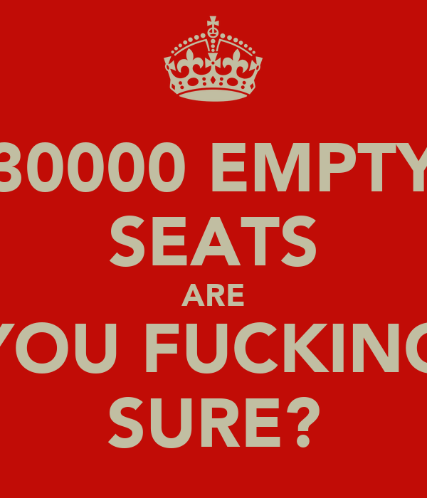 30000 EMPTY SEATS ARE YOU FUCKING SURE?