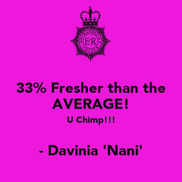 33% Fresher than the AVERAGE! U Chimp!!!  - Davinia 'Nani'