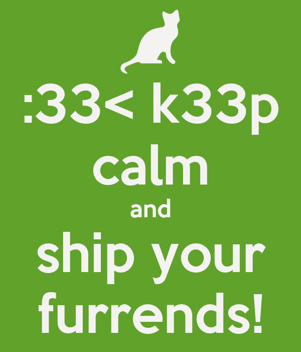 :33< k33p calm and ship your furrends!