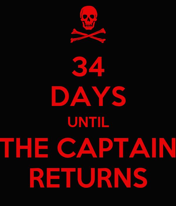 34 DAYS UNTIL THE CAPTAIN RETURNS