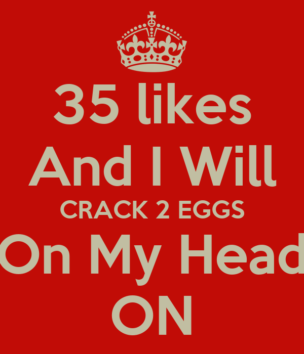 35 likes And I Will CRACK 2 EGGS On My Head ON