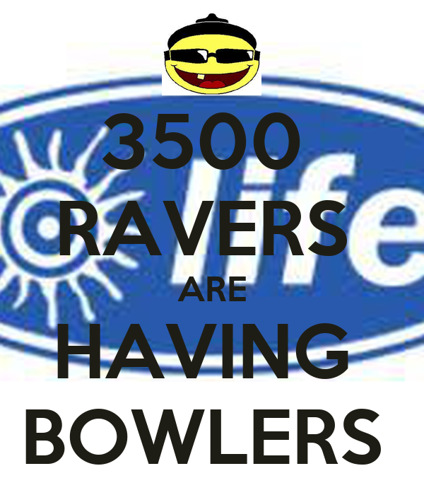 3500  RAVERS  ARE HAVING  BOWLERS